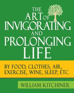 The Art of Invigorating and Prolonging Life: (By Food, Clothes, Air, Exercise, Wine, Sleep, etc)