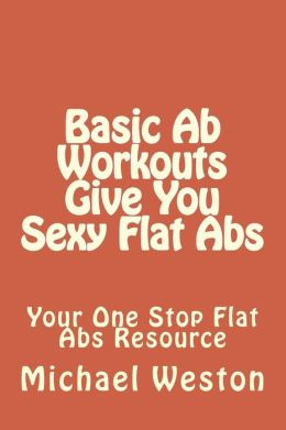 Basic Ab Workouts Give You Sexy Flat Abs: Your One Stop Flat Abs Resource