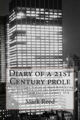 Diary of a 21st Century prole: The unabridged diaries of Mark Reed living in the 21st Century for the benefit of those people living in the 31st Century ACE