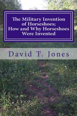 The Military Invention of Horseshoes; How and Why Horseshoes Were Invented