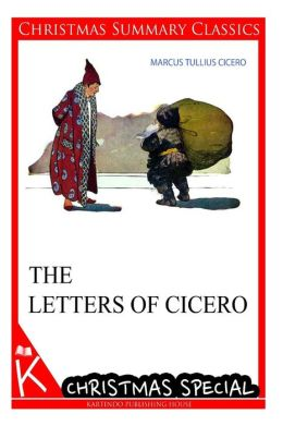 The Letters of Cicero [Christmas Summary Classics]