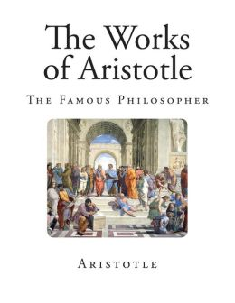 The Works of Aristotle: The Famous Philosopher