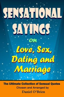 Sensational Sayings on Love, Sex, Dating and Marriage: The Ultimate Collection of Sensual Quotes