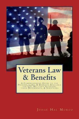 Veterans Law & Benefits: A Comprehensive Guide to the Process, Laws, & Benefits Available for U.S. Military Veterans, their Dependents, & Survivors