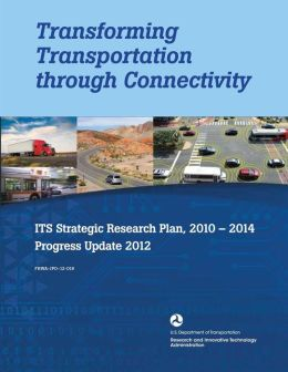 Transforming Transportation through Connectivity: ITS Strategic Research Plan, 2010 to 2014 Progress Update 2012