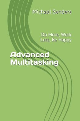 Advanced Multitasking: Do More, Work Less, Be Happy