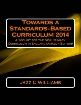 Towards a Standards-Based Curriculum 2014: A Toolkit for the New Primary Curriculum in England (Amazon Edition)