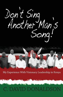 Don't Sing Another Man's Song!: My Experience of Visionary Leadership in Kenya.