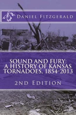 Sound and Fury: A History of Kansas Tornadoes, 1854-2013: 2nd Edition