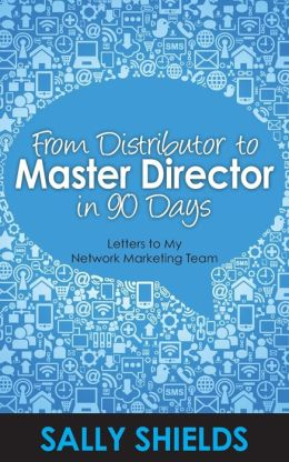 From Distributor to Master Director in 90 Days: Letters to My Network Marketing Team