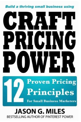 Craft Pricing Power: 12 Proven Pricing Principles for Small Business Marketers