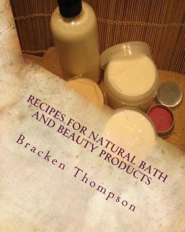 Recipes for Natural Bath and Beauty Products: Over 100 Easy Plant-Based Recipes