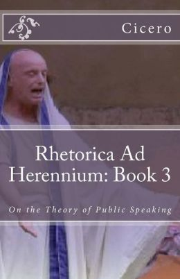 Rhetorica Ad Herennium: Book 3: On the Theory of Public Speaking