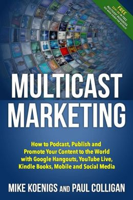 Multicast Marketing: How to Podcast, Publish and Promote Your Content to the World with Google Hangouts, Youtube Live, Kindle Books, Mobile
