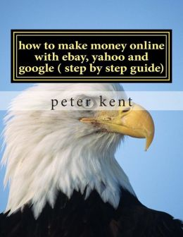 how to make money online with ebay, yahoo and google ( step by step guide): a step by step guide to using three online services to make one successful business