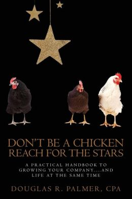 Don't Be a Chicken - Reach for the Stars: A Practical Handbook to Growing Your Company....and Life at the Same Time
