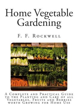Home Vegetable Gardening: A Complete and Practical Guide to the Planting and Care of All Vegetables, Fruits and Berries Worth Growing for Home U
