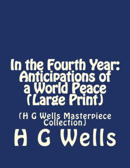 In the Fourth Year: Anticipations of a World Peace: (H G Wells Masterpiece Collection)