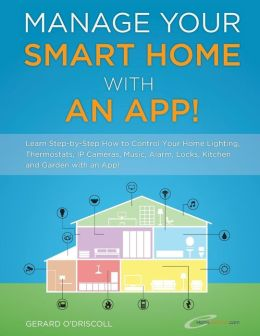 Manage Your Smart Home with an App!: Learn Step-By-Step How to Control Your Home Lighting, Thermostats, IP Cameras, Music, Alarm, Locks, Kitchen and G