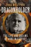 Book Cover Image. Title: Dragonholder:  The Life and Dreams (So Far) of Anne McCaffrey, Author: Todd McCaffrey