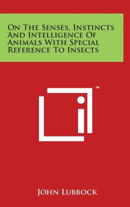 On The Senses, Instincts And Intelligence Of Animals With Special Reference To Insects