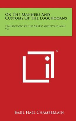 On The Manners And Customs Of The Loochooans: Transactions Of The Asiatic Society Of Japan V21