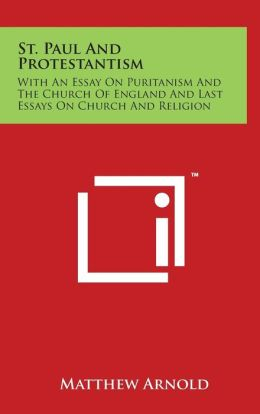 St. Paul and Protestantism: With an Essay on Puritanism and the Church of England and Last Essays on Church and Religion