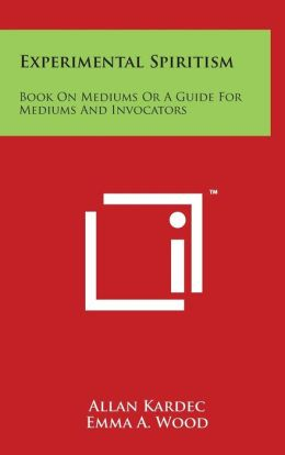 Experimental Spiritism: Book On Mediums Or A Guide For Mediums And Invocators