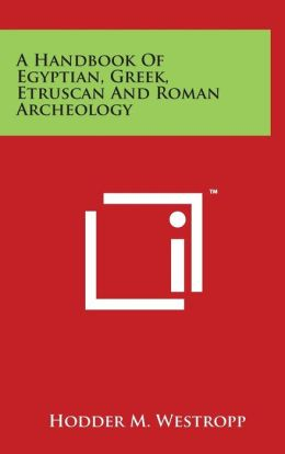 A Handbook Of Egyptian, Greek, Etruscan And Roman Archeology