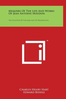 Memoirs Of The Life And Works Of Jean Antoine Houdon: The Sculptor Of Voltaire And Of Washington