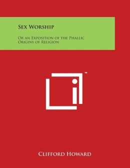 Sex Worship: Or an Exposition of the Phallic Origins of Religion