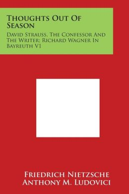 Thoughts Out of Season: David Strauss, the Confessor and the Writer; Richard Wagner in Bayreuth V1