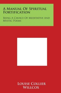 A Manual Of Spiritual Fortification: Being A Choice Of Meditative And Mystic Poems