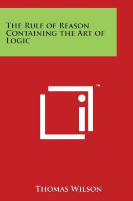 The Rule of Reason Containing the Art of Logic