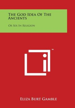 The God Idea of the Ancients: Or Sex in Religion