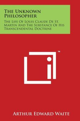 The Unknown Philosopher: The Life of Louis Claude de St. Martin and the Substance of His Transcendental Doctrine