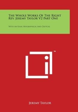 The Whole Works Of The Right Rev. Jeremy Taylor V2 Part One: With An Essay, Biographical And Critical