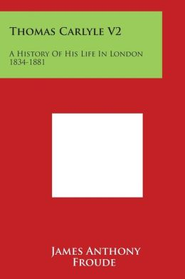 Thomas Carlyle V2: A History Of His Life In London 1834-1881