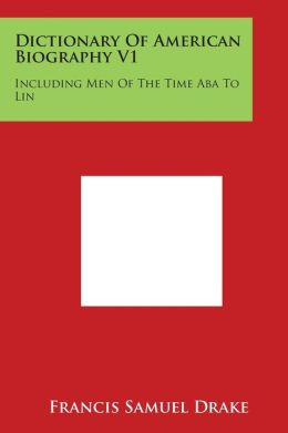 Dictionary of American Biography V1: Including Men of the Time ABA to Lin