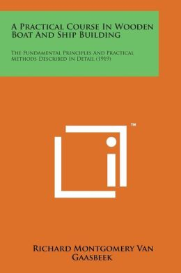 A Practical Course in Wooden Boat and Ship Building: The Fundamental Principles and Practical Methods Described in Detail (1919)