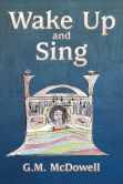 Book Cover Image. Title: Wake Up and Sing, Author: G. M. McDowell