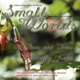 Small Worlds,Of Bees and Trees and Butterfly Knees, A Book of Classic Poetry for Children: Nature with a Touch of Whimsy