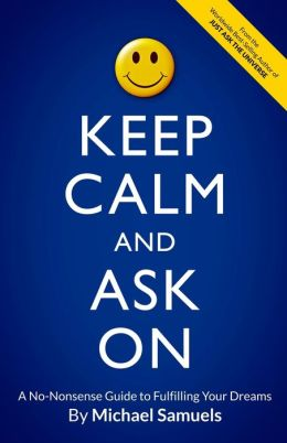 Keep Calm and Ask On: A No-Nonsense Guide to Fulfilling Your Dreams