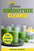 Book Cover Image. Title: 10-Day Green Smoothie Cleanse:  41 Yummy Green Smoothies to Help you Lose Up to 15 Pounds in 10 Days!, Author: Jessy Smith