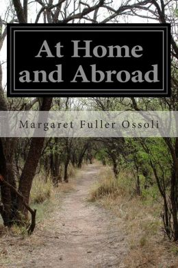 At Home and Abroad: Or, Things and Thoughts in America and Europe