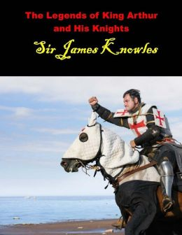 The Legends of King Arthur and His Knights: (Sir James Knowles Masterpiece Collection)