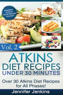 Atkins Diet Recipes Under 30 Minutes: Over 30 Atkins Recipes for All Phases (Includes Atkins Induction Recipes)