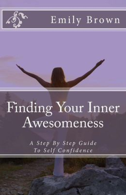 Finding Your Inner Awesomeness: A Step By Step Guide To Self Confidence
