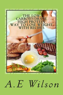 The Low Carbohydrate - High Protein - Way to Lose Weight with Recipes: Start Losing Weight & Feeling Great