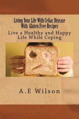Living Your Life With Celiac Disease With Gluten Free Recipes: Live a Healthy and Happy Life While Coping